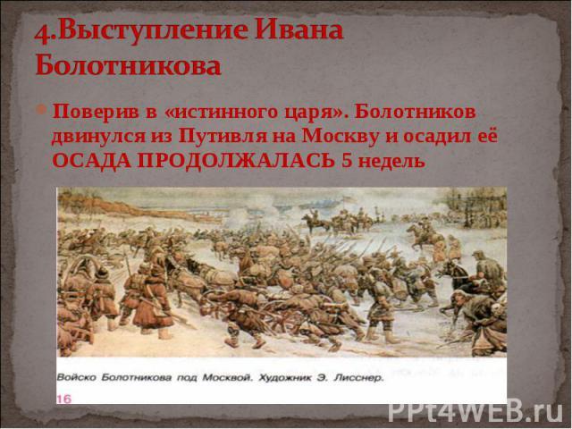 Поверив в «истинного царя». Болотников двинулся из Путивля на Москву и осадил её ОСАДА ПРОДОЛЖАЛАСЬ 5 недель Поверив в «истинного царя». Болотников двинулся из Путивля на Москву и осадил её ОСАДА ПРОДОЛЖАЛАСЬ 5 недель