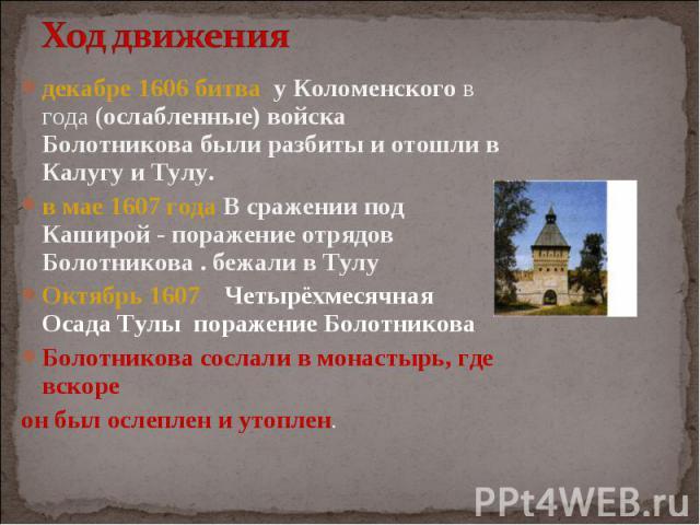 декабре 1606 битва у Коломенского в года (ослабленные) войска Болотникова были разбиты и отошли в Калугу и Тулу. в мае 1607 года В сражении под Каширой - поражение отрядов Болотникова . бежали в Тулу Октябрь 1607 Четырёхмесячная Осада Тулы поражение…