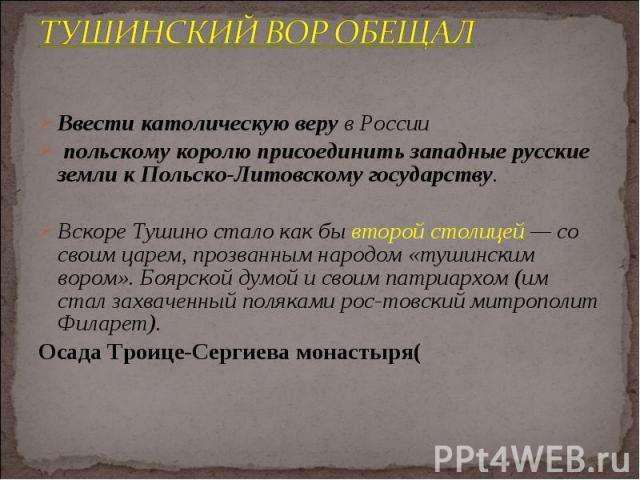 Ввести католическую веру в России Ввести католическую веру в России польскому королю присоединить западные русские земли к Польско-Литовскому государству. Вскоре Тушино стало как бы второй столицей — со своим царем, прозванным народом «тушинским вор…
