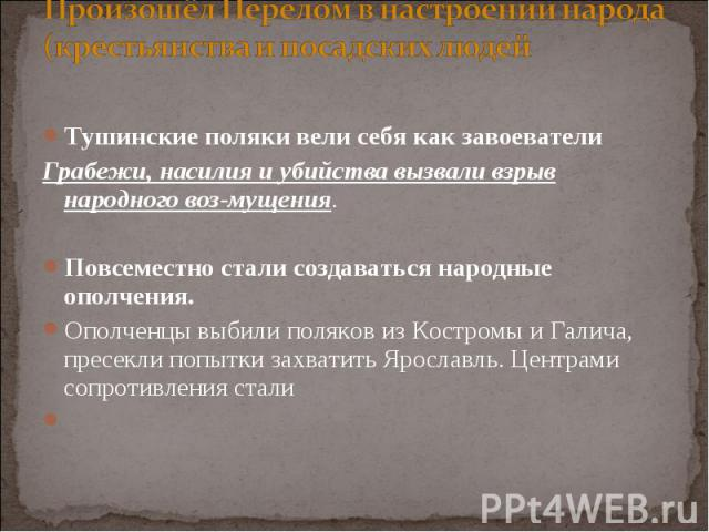 Тушинские поляки вели себя как завоеватели Тушинские поляки вели себя как завоеватели Грабежи, насилия и убийства вызвали взрыв народного возмущения. Повсеместно стали создаваться народные ополчения. Ополченцы выбили поляков из Костромы и Галич…