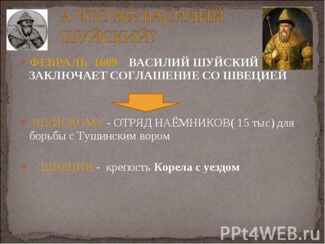 ФЕВРАЛЬ 1609 ВАСИЛИЙ ШУЙСКИЙ ЗАКЛЮЧАЕТ СОГЛАШЕНИЕ СО ШВЕЦИЕЙ ФЕВРАЛЬ 1609 ВАСИЛИЙ ШУЙСКИЙ ЗАКЛЮЧАЕТ СОГЛАШЕНИЕ СО ШВЕЦИЕЙ ШУЙСКОМУ - ОТРЯД НАЁМНИКОВ( 15 тыс) для борьбы с Тушинским вором ШВЕЦИИ - крепость Корела с уездом