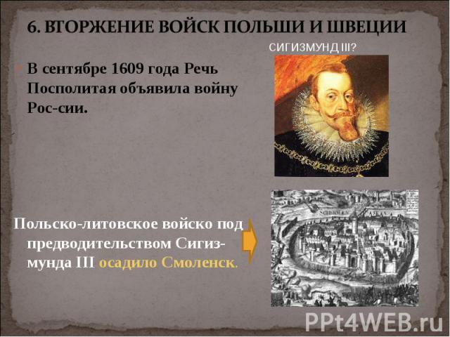 В сентябре 1609 года Речь Посполитая объявила войну России. В сентябре 1609 года Речь Посполитая объявила войну России. Польско-литовское войско под предводительством Сигиз-мунда III осадило Смоленск.