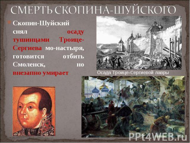 Скопин-Шуйский снял осаду тушинцами Троице-Сергиева монастыря, готовится отбить Смоленск, но внезапно умирает Скопин-Шуйский снял осаду тушинцами Троице-Сергиева монастыря, готовится отбить Смоленск, но внезапно умирает