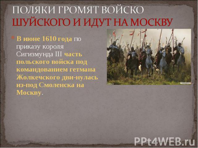 В июне 1610 года по приказу короля Сигизмунда III часть польского войска под командованием гетмана Жолкечского двинулась из-под Смоленска на Москву. В июне 1610 года по приказу короля Сигизмунда III часть польского войска под командованием гетм…