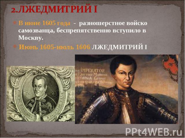 В июне 1605 года - разношерстное войско самозванца, беспрепятственно вступило в Москву. В июне 1605 года - разношерстное войско самозванца, беспрепятственно вступило в Москву. Июнь 1605-июль 1606 ЛЖЕДМИТРИЙ I