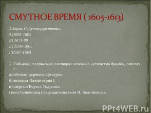 1.Борис Годунов царствовал 1.Борис Годунов царствовал А)1603-1605 Б) 1671-99 В)