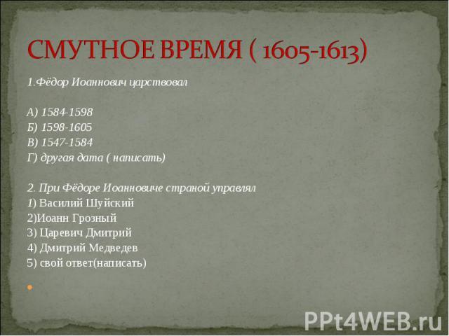 1.Фёдор Иоаннович царствовал 1.Фёдор Иоаннович царствовал  А) 1584-1598 Б) 1598-1605 В) 1547-1584 Г) другая дата ( написать)  2. При Фёдоре Иоанновиче страной управлял 1) Василий Шуйский 2)Иоанн Грозный 3) Царевич Дмитрий 4) Дмитрий Медв…