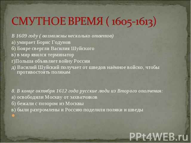 В 1609 году ( возможны несколько ответов) В 1609 году ( возможны несколько ответов) а) умирает Борис Годунов б) Бояре свергли Василия Шуйского в) в мир явился терминатор г)Польша объявляет войну России д) Василий Шуйский получает от шведов наёмное в…