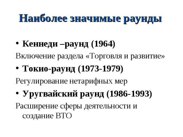 Кеннеди –раунд (1964) Кеннеди –раунд (1964) Включение раздела «Торговля и развитие» Токио-раунд (1973-1979) Регулирование нетарифных мер Уругвайский раунд (1986-1993) Расширение сферы деятельности и создание ВТО