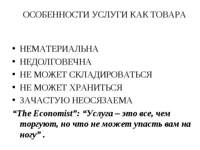 """НЕМАТЕРИАЛЬНА НЕМАТЕРИАЛЬНА НЕДОЛГОВЕЧНА НЕ МОЖЕТ СКЛАДИРОВАТЬСЯ НЕ МОЖЕТ ХРАНИТЬСЯ ЗАЧАСТУЮ НЕОСЯЗАЕМА """"The Economist"""": """"Услуга – это все, чем торгуют, но что не может упасть вам на ногу"""" ."""