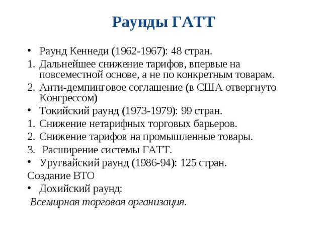 Раунд Кеннеди (1962-1967): 48 стран. Раунд Кеннеди (1962-1967): 48 стран. Дальнейшее снижение тарифов, впервые на повсеместной основе, а не по конкретным товарам. Анти-демпинговое соглашение (в США отвергнуто Конгрессом) Токийский раунд (1973-1979):…