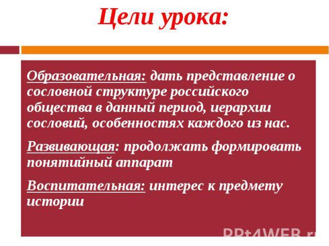 Образовательная: дать представление о сословной структуре российского общества в данный период, иерархии сословий, особенностях каждого из нас. Образовательная: дать представление о сословной структуре российского общества в данный период, иерархии …