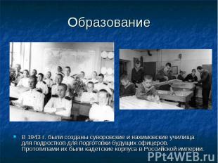Образование В 1943 г. были созданы суворовские и нахимовские училища для подрост