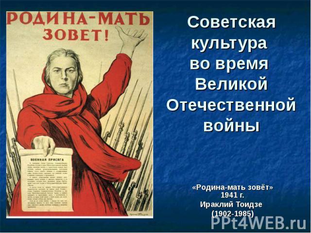 Советская культура во время Великой Отечественной войны «Родина-мать зовёт» 1941 г. Ираклий Тоидзе (1902-1985)