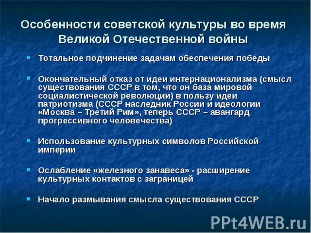 Особенности советской культуры во время Великой Отечественной войны Тотальное подчинение задачам обеспечения победы Окончательный отказ от идеи интернационализма (смысл существования СССР в том, что он база мировой социалистической революции) в поль…