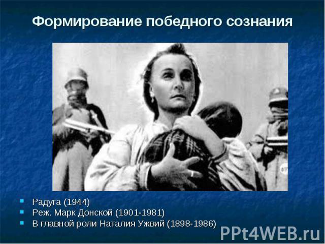 Формирование победного сознания Радуга (1944) Реж. Марк Донской (1901-1981) В главной роли Наталия Ужвий (1898-1986)