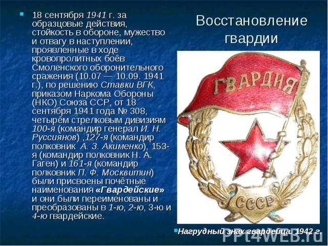 Восстановление гвардии 18 сентября 1941 г. за образцовые действия, стойкость в обороне, мужество и отвагу в наступлении, проявленные в ходе кровопролитных боёв Смоленского оборонительного сражения (10.07 — 10.09. 1941 г.), по решению Ставки ВГК, при…
