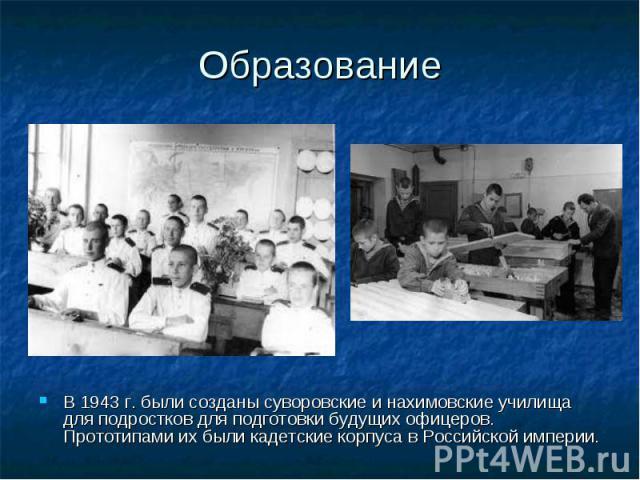 Образование В 1943 г. были созданы суворовские и нахимовские училища для подростков для подготовки будущих офицеров. Прототипами их были кадетские корпуса в Российской империи.