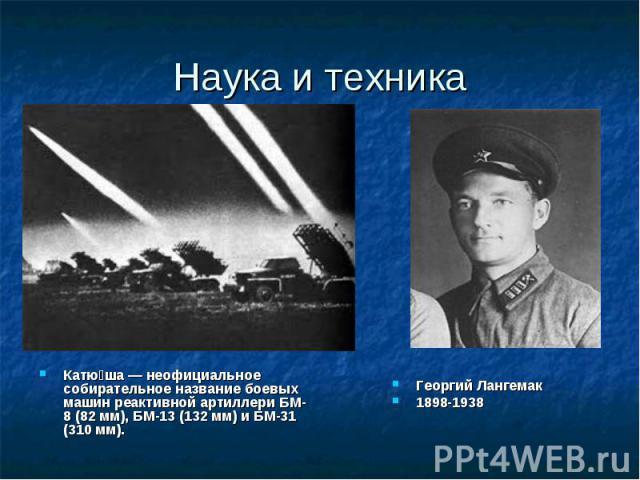 Наука и техника Катю ша— неофициальное собирательное название боевых машин реактивной артиллери БМ-8 (82мм), БМ-13 (132мм) и БМ-31 (310мм).