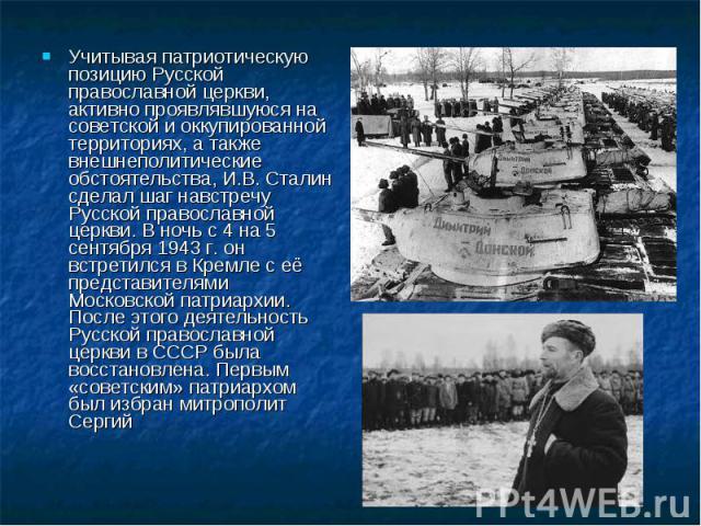 Учитывая патриотическую позицию Русской православной церкви, активно проявлявшуюся на советской и оккупированной территориях, а также внешнеполитические обстоятельства, И.В. Сталин сделал шаг навстречу Русской православной церкви. В ночь с 4 на 5 се…