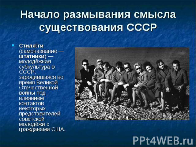 Начало размывания смысла существования СССР Стиля ги (самоназвание— штатники)— молодёжная субкультура в СССР, зародившаяся во время Великой Отечественной войны под влиянием контактов некоторых представителей советской молодёжи с граждана…