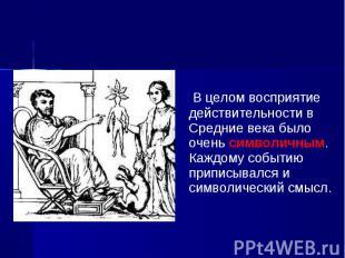В целом восприятие действительности в Средние века было очень символичным. Каждо