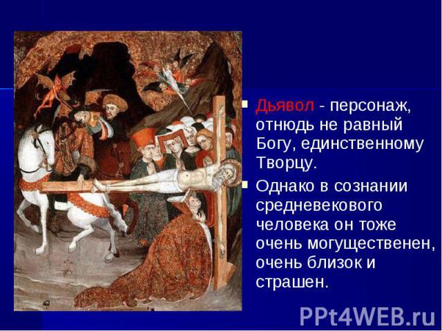 Дьявол - персонаж, отнюдь не равный Богу, единственному Творцу. Дьявол - персонаж, отнюдь не равный Богу, единственному Творцу. Однако в сознании средневекового человека он тоже очень могущественен, очень близок и страшен.