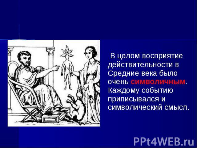 В целом восприятие действительности в Средние века было очень символичным. Каждому событию приписывался и символический смысл. В целом восприятие действительности в Средние века было очень символичным. Каждому событию приписывался и символический смысл.