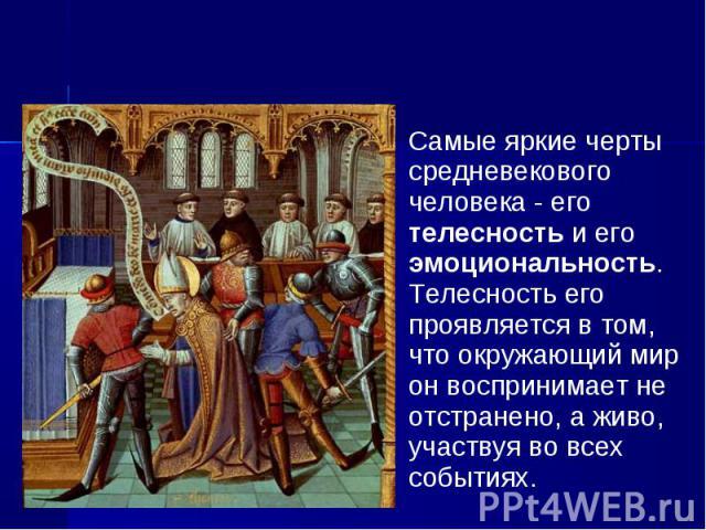Самые яркие черты средневекового человека - его телесность и его эмоциональность. Телесность его проявляется в том, что окружающий мир он воспринимает не отстранено, а живо, участвуя во всех событиях. Самые яркие черты средневекового человека - его …