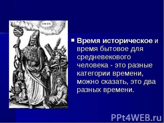 Время историческое и время бытовое для средневекового человека - это разные категории времени, можно сказать, это два разных времени. Время историческое и время бытовое для средневекового человека - это разные категории времени, можно сказать, это д…
