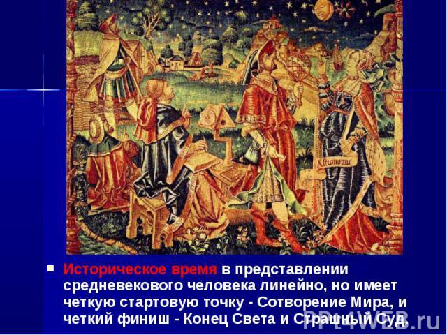 Историческое время в представлении средневекового человека линейно, но имеет четкую стартовую точку - Сотворение Мира, и четкий финиш - Конец Света и Страшный Суд. Историческое время в представлении средневекового человека линейно, но имеет четкую с…