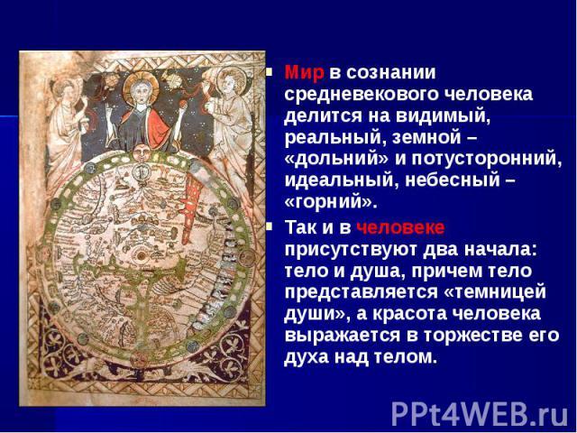 Мир в сознании средневекового человека делится на видимый, реальный, земной– «дольний» и потусторонний, идеальный, небесный– «горний». Мир в сознании средневекового человека делится на видимый, реальный, земной– «дольний» и потусто…