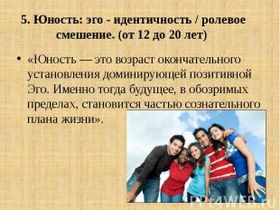 5. Юность: эго - идентичность / ролевое смешение. (от 12 до 20 лет) «Юность — эт