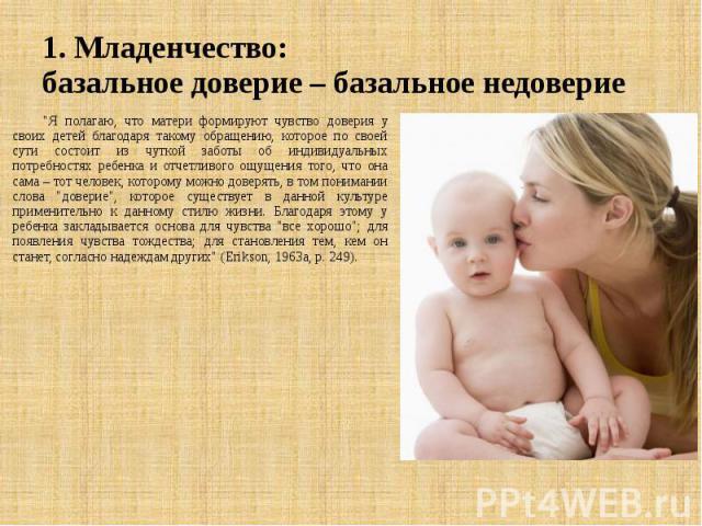 """1. Младенчество: базальное доверие – базальное недоверие """"Я полагаю, что матери формируют чувство доверия у своих детей благодаря такому обращению, которое по своей сути состоит из чуткой заботы об индивидуальных потребностях ребенка и отчетлив…"""
