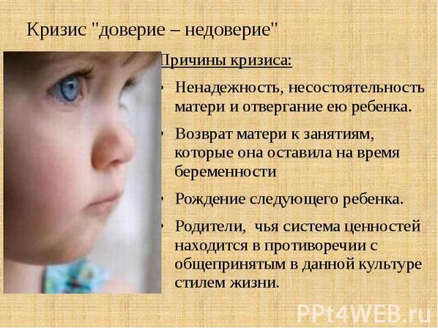 """Кризис """"доверие – недоверие"""" Причины кризиса: Ненадежность, несостоятельность матери и отвергание ею ребенка. Возврат матери к занятиям, которые она оставила на время беременности Рождение следующего ребенка. Родители, чья система ценносте…"""