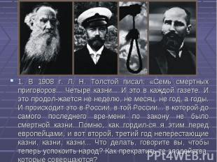 1. В 1908 г. Л. Н. Толстой писал: «Семь смертных приговоров... Четыре казни... И