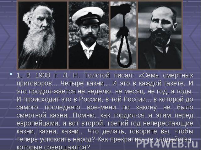 1. В 1908 г. Л. Н. Толстой писал: «Семь смертных приговоров... Четыре казни... И это в каждой газете. И это продолжается не неделю, не месяц, не год, а годы. И происходит это в России, в той России... в которой до самого последнего времени…