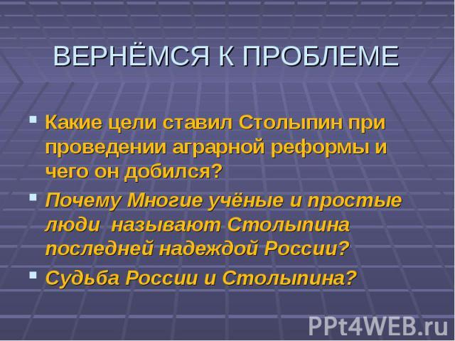 Какие цели ставил Столыпин при проведении аграрной реформы и чего он добился? Почему Многие учёные и простые люди называют Столыпина последней надеждой России? Судьба России и Столыпина?