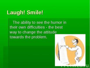 The ability to see the humor in their own difficulties - the best way to change