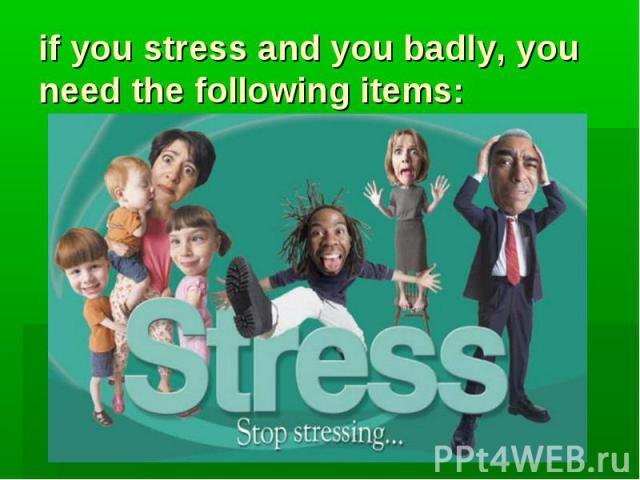 if you stress and you badly, you need the following items: