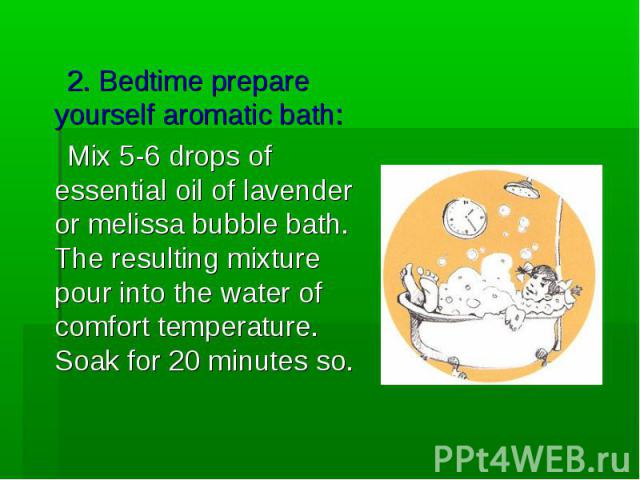 2. Bedtime prepare yourself aromatic bath: 2. Bedtime prepare yourself aromatic bath: Mix 5-6 drops of essential oil of lavender or melissa bubble bath. The resulting mixture pour into the water of comfort temperature. Soak for 20 minutes so.