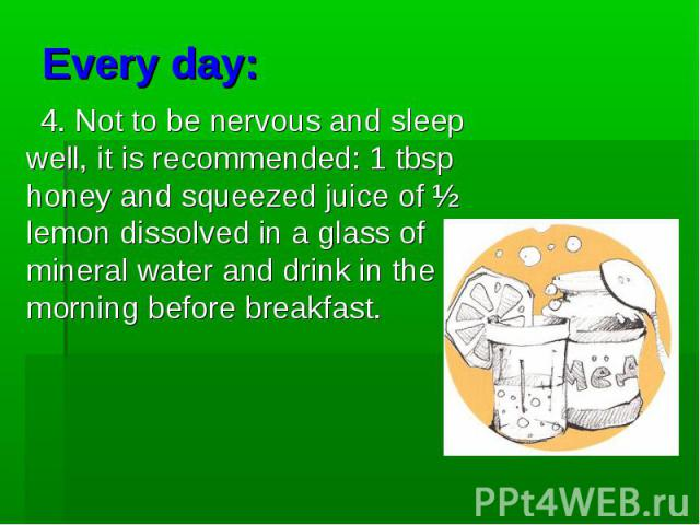 4. Not to be nervous and sleep well, it is recommended: 1 tbsp honey and squeezed juice of ½ lemon dissolved in a glass of mineral water and drink in the morning before breakfast. 4. Not to be nervous and sleep well, it is recommended: 1 tbsp honey …