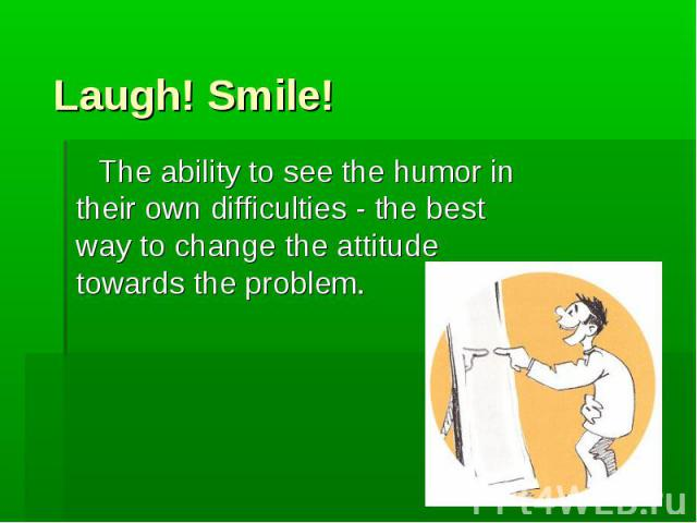 The ability to see the humor in their own difficulties - the best way to change the attitude towards the problem. The ability to see the humor in their own difficulties - the best way to change the attitude towards the problem.