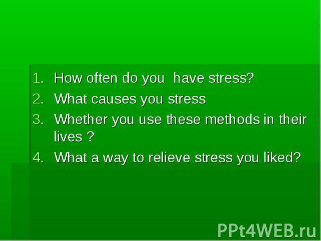 How often do you have stress? What causes you stress Whether you use these methods in their lives ? What a way to relieve stress you liked?