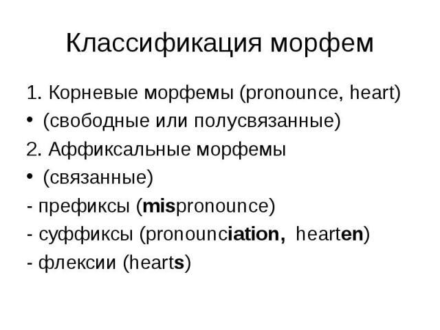 1. Корневые морфемы (pronounce, heart) 1. Корневые морфемы (pronounce, heart) (свободные или полусвязанные) 2. Аффиксальные морфемы (связанные) - префиксы (mispronounce) - суффиксы (pronounciation, hearten) - флексии (hearts)