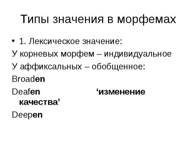1. Лексическое значение: 1. Лексическое значение: У корневых морфем – индивидуальное У аффиксальных – обобщенное: Broaden Deafen 'изменение качества' Deepen