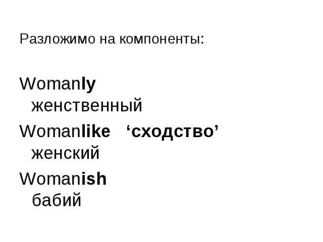 Разложимо на компоненты: Разложимо на компоненты: Womanly женственный Womanlike 'сходство' женский Womanish бабий