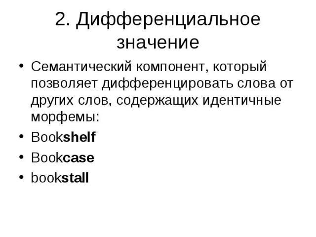 Семантический компонент, который позволяет дифференцировать слова от других слов, содержащих идентичные морфемы: Семантический компонент, который позволяет дифференцировать слова от других слов, содержащих идентичные морфемы: Bookshelf Bookcase bookstall
