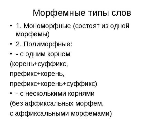 1. Мономорфные (состоят из одной морфемы) 1. Мономорфные (состоят из одной морфемы) 2. Полиморфные: - с одним корнем (корень+суффикс, префикс+корень, префикс+корень+суффикс) - с несколькими корнями (без аффиксальных морфем, с аффиксальными морфемами)