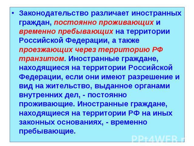 Законодательство различает иностранных граждан, постоянно проживающих и временно пребывающих на территории Российской Федерации, а также проезжающих через территорию РФ транзитом. Иностранные граждане, находящиеся на территории Российской Федерации,…
